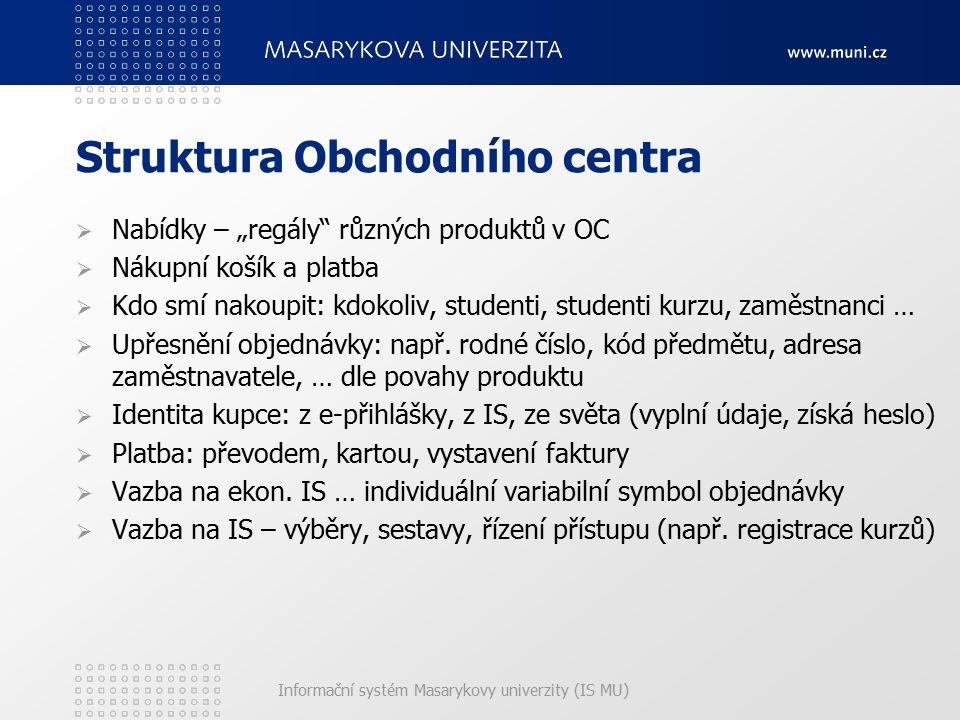 """Informační systém Masarykovy univerzity (IS MU) Struktura Obchodního centra  Nabídky – """"regály"""" různých produktů v OC  Nákupní košík a platba  Kdo"""