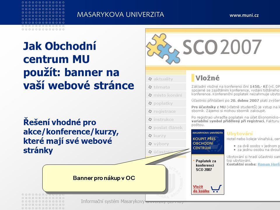 Informační systém Masarykovy univerzity (IS MU) Jak Obchodní centrum MU použít: banner na vaší webové stránce Řešení vhodné pro akce/konference/kurzy,
