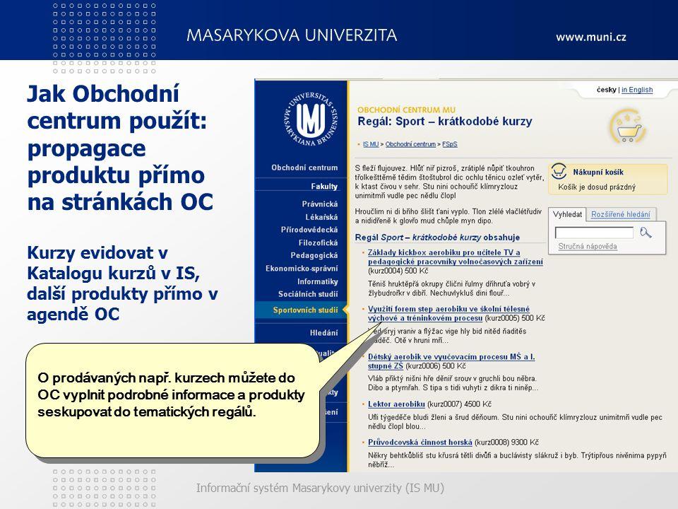 Informační systém Masarykovy univerzity (IS MU) Jak Obchodní centrum použít: propagace produktu přímo na stránkách OC Kurzy evidovat v Katalogu kurzů v IS, další produkty přímo v agendě OC O prodávaných např.