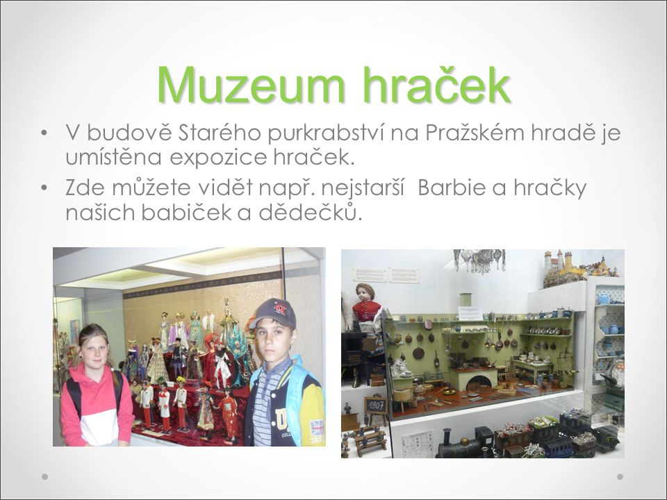 Muzeum hraček V budově Starého purkrabství na Pražském hradě je umístěna expozice hraček. Zde můžete vidět např. nejstarší Barbie a hračky našich babi