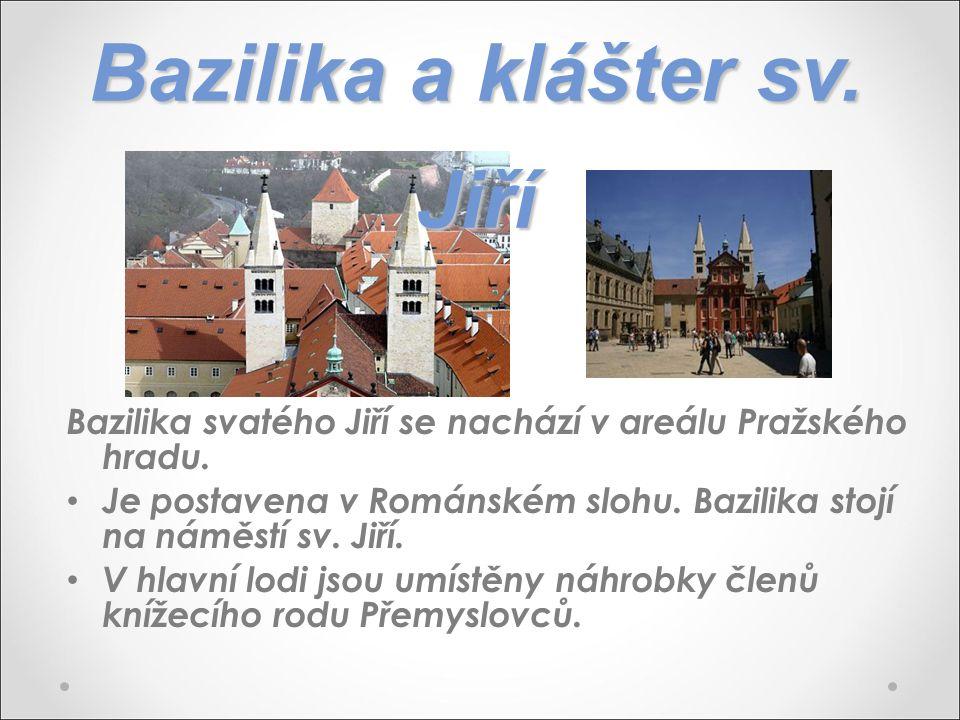 Bazilika a klášter sv. Jiří Bazilika svatého Jiří se nachází v areálu Pražského hradu. Je postavena v Románském slohu. Bazilika stojí na náměstí sv. J