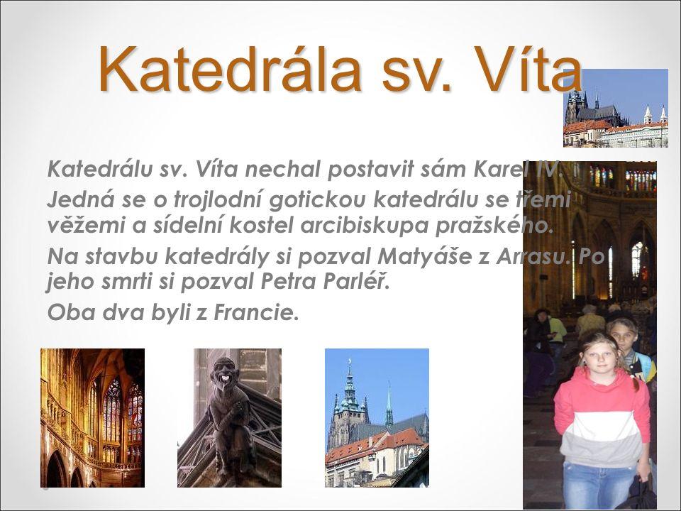 Katedrála sv. Víta Katedrálu sv. Víta nechal postavit sám Karel IV. Jedná se o trojlodní gotickou katedrálu se třemi věžemi a sídelní kostel arcibisku