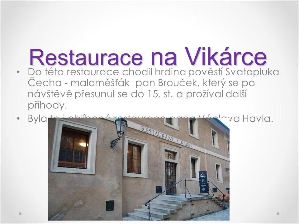 Restaurace na Vikárce Do této restaurace chodil hrdina pověstí Svatopluka Čecha - maloměšťák pan Brouček, který se po návštěvě přesunul se do 15. st.
