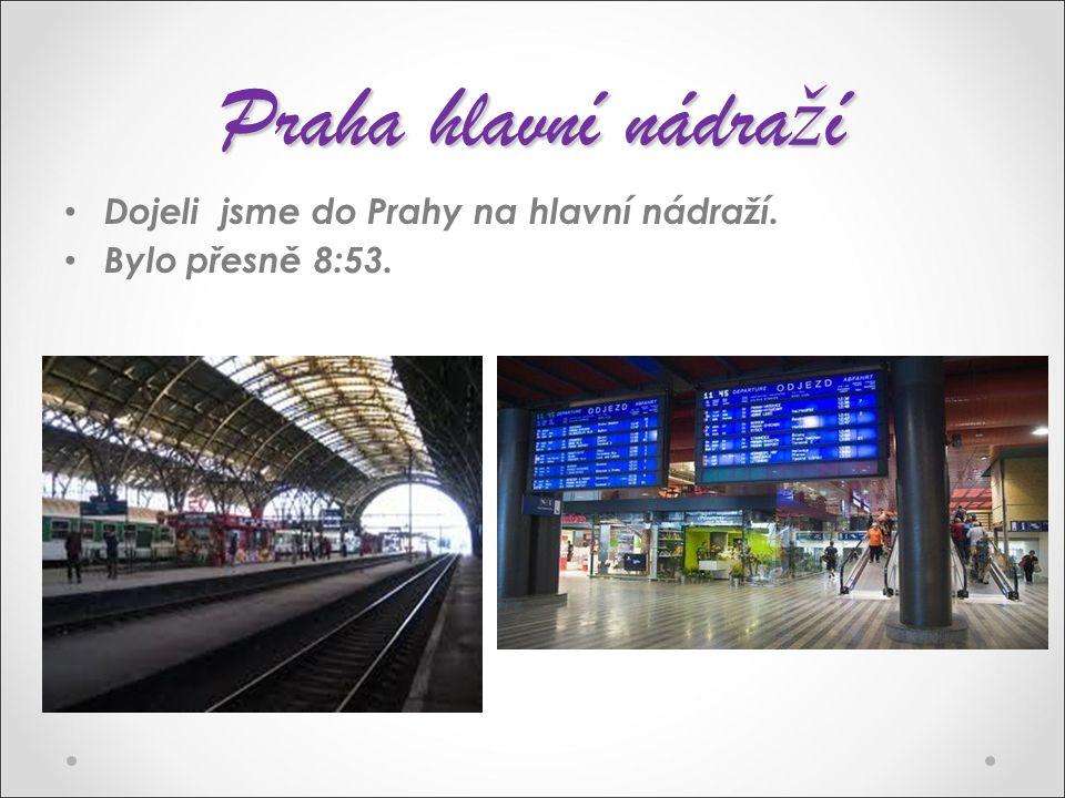 Praha hlavní nádra ž í Dojeli jsme do Prahy na hlavní nádraží. Bylo přesně 8:53.