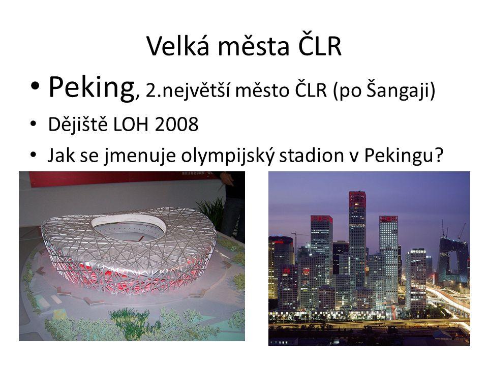 Velká města ČLR Peking, 2.největší město ČLR (po Šangaji) Dějiště LOH 2008 Jak se jmenuje olympijský stadion v Pekingu?