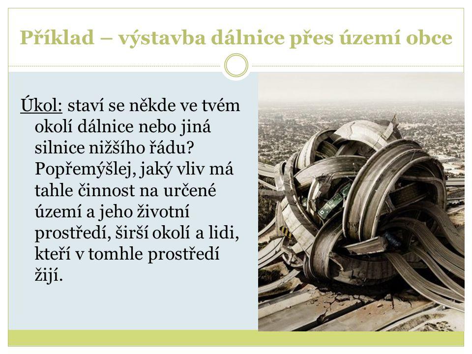 Příklad – výstavba dálnice přes území obce Úkol: staví se někde ve tvém okolí dálnice nebo jiná silnice nižšího řádu? Popřemýšlej, jaký vliv má tahle