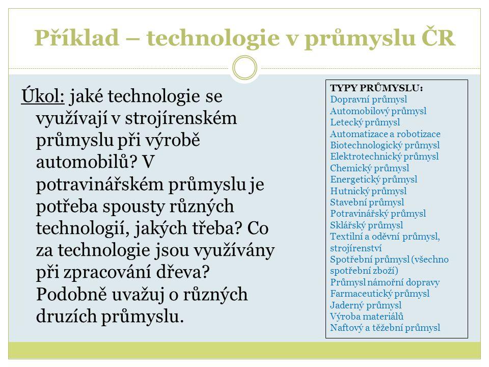 Příklad – technologie v průmyslu ČR Úkol: jaké technologie se využívají v strojírenském průmyslu při výrobě automobilů? V potravinářském průmyslu je p