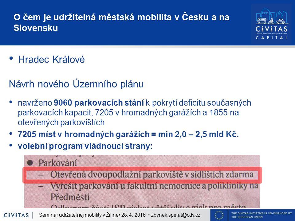 O čem je udržitelná městská mobilita v Česku a na Slovensku Hradec Králové Návrh nového Územního plánu navrženo 9060 parkovacích stání k pokrytí deficitu současných parkovacích kapacit, 7205 v hromadných garážích a 1855 na otevřených parkovištích 7205 míst v hromadných garážích = min 2,0 – 2,5 mld Kč.