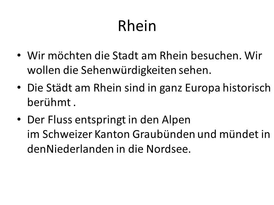 Rhein Wir möchten die Stadt am Rhein besuchen. Wir wollen die Sehenwürdigkeiten sehen. Die Städt am Rhein sind in ganz Europa historisch berühmt. Der