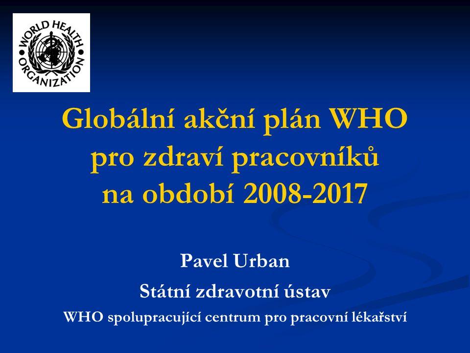 Globální akční plán WHO pro zdraví pracovníků na období 2008-2017 Pavel Urban Státní zdravotní ústav WHO spolupracující centrum pro pracovní lékařství