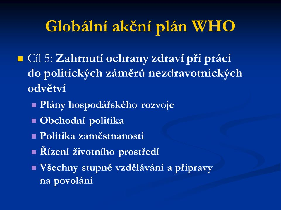 Globální akční plán WHO Cíl 5: Zahrnutí ochrany zdraví při práci do politických záměrů nezdravotnických odvětví Plány hospodářského rozvoje Obchodní politika Politika zaměstnanosti Řízení životního prostředí Všechny stupně vzdělávání a přípravy na povolání