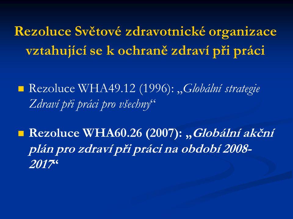 """Rezoluce Světové zdravotnické organizace vztahující se k ochraně zdraví při práci Rezoluce WHA49.12 (1996): """"Globální strategie Zdraví při práci pro všechny Rezoluce WHA60.26 (2007): """"Globální akční plán pro zdraví při práci na období 2008- 2017"""
