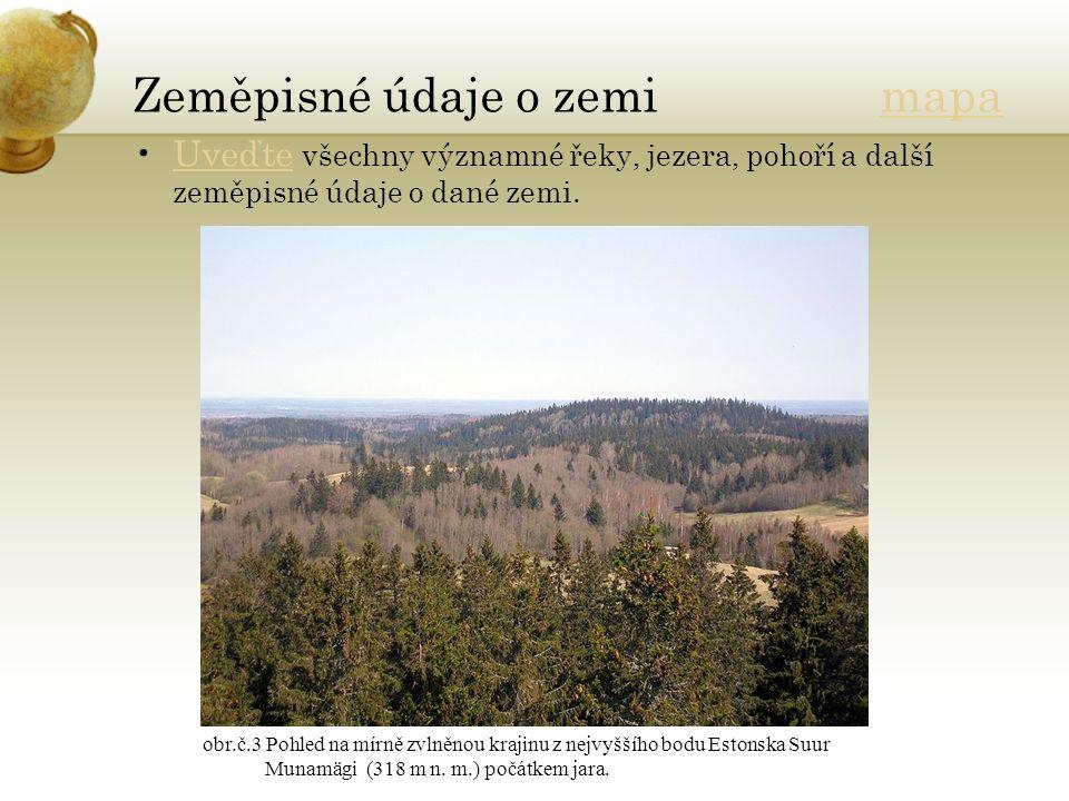 Zeměpisné údaje o zemi mapamapa Uveďte všechny významné řeky, jezera, pohoří a další zeměpisné údaje o dané zemi.Uveďte obr.č.3 Pohled na mírně zvlněnou krajinu z nejvyššího bodu Estonska Suur Munamägi (318 m n.