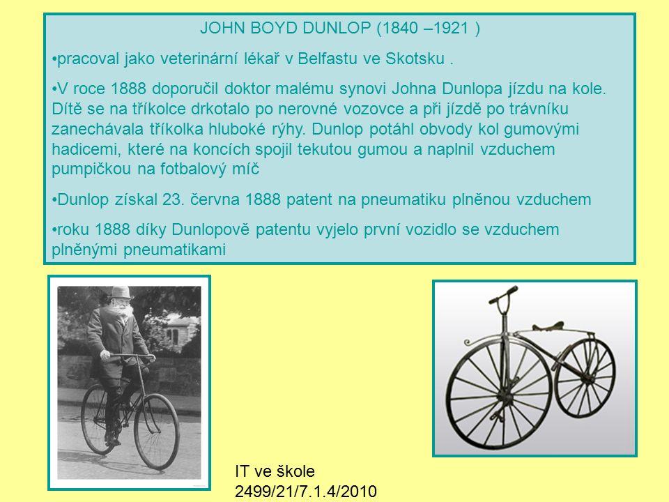 IT ve škole 2499/21/7.1.4/2010 Životopis Narozen ve Skotsku, pracoval jako veterinární lékař v Belfastu 1888 – Dunlop získal patent na pneumatiku plněnou vzduchem K patentu později přidán chránící ventilek Únor 1888 – vyjelo první vozidlo se vzduchem plněnými běhouny 1889 – Dunlopovy pneumatiky měly velký úspěch na cyklistických závodech 1893 – založena továrna na výrobu pneumatik 1896 – Dunlop přišel s nápadem na způsob vulkanizace pomocí páry, takto umožněna velkosériová výroba cyklistických pneumatik Určitou dobu vlastnil obchod s látkami Na dobrých pneumatikách závisí naše bezpečnost a pohodlí