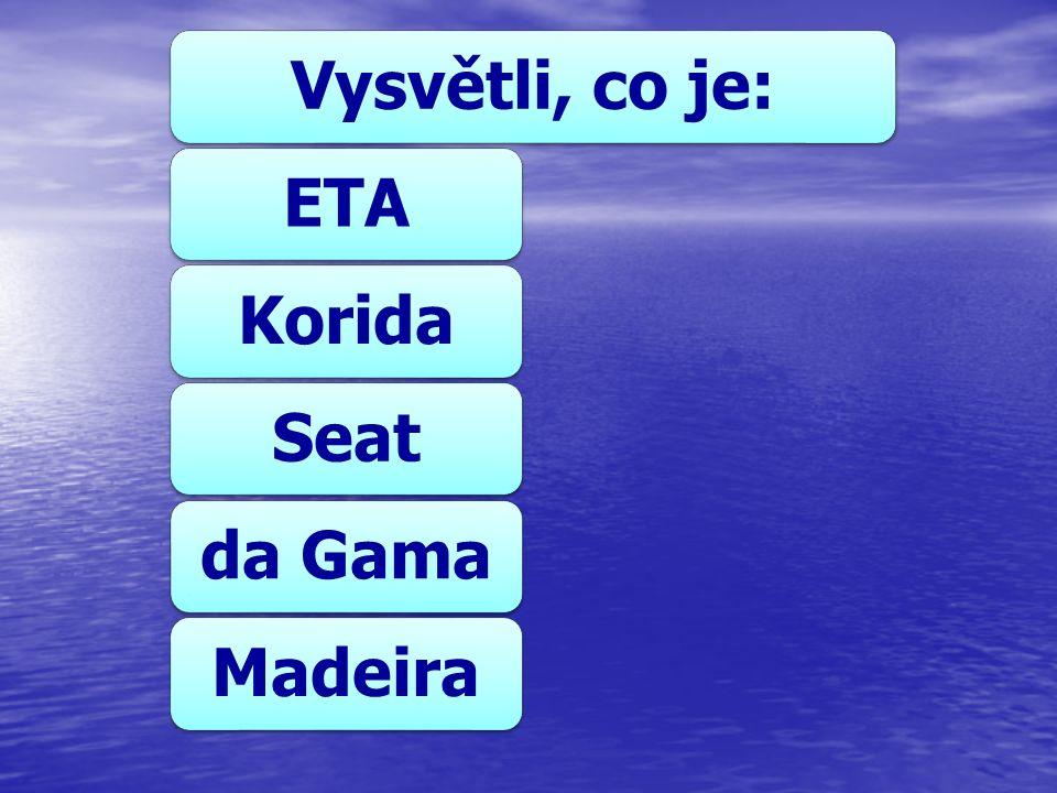 Vysvětli, co je:ETAKoridaSeatda GamaMadeira