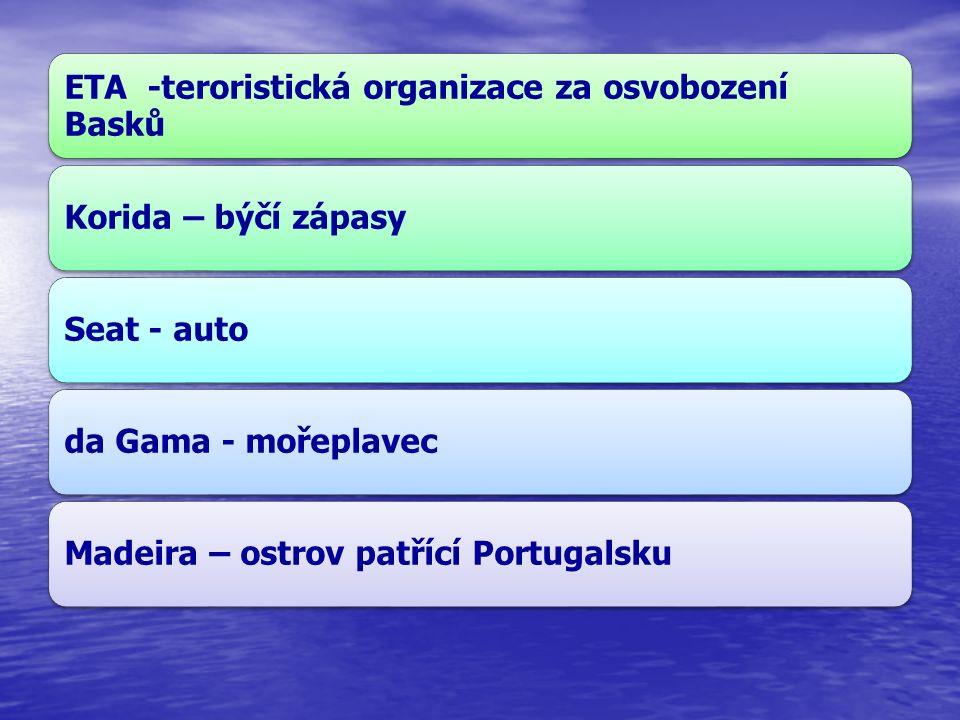 ETA -teroristická organizace za osvobození Basků Korida – býčí zápasySeat - autoda Gama - mořeplavecMadeira – ostrov patřící Portugalsku