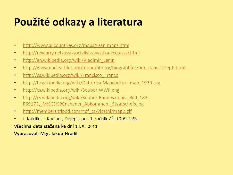 Použité odkazy a literatura http://www.allcountries.org/maps/ussr_maps.html http://rexcurry.net/ussr-socialist-swastika-cccp-sssr.html http://en.wikipedia.org/wiki/Vladimir_Lenin http://www.nuclearfiles.org/menu/library/biographies/bio_stalin-joseph.html http://cs.wikipedia.org/wiki/Francisco_Franco http://hr.wikipedia.org/wiki/Datoteka:Manchukuo_map_1939.svg http://cs.wikipedia.org/wiki/Soubor:WWII.png http://cs.wikipedia.org/wiki/Soubor:Bundesarchiv_Bild_183- R69173,_M%C3%BCnchener_Abkommen,_Staatschefs.jpg http://cs.wikipedia.org/wiki/Soubor:Bundesarchiv_Bild_183- R69173,_M%C3%BCnchener_Abkommen,_Staatschefs.jpg http://members.tripod.com/~pf_cz/vlastni/map2.gif J.