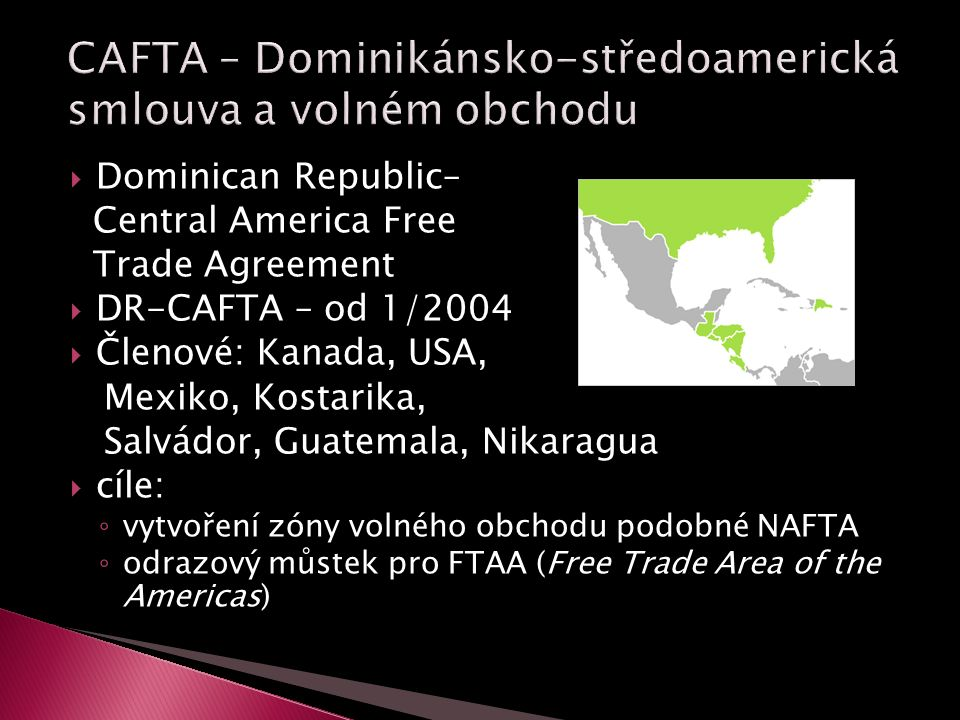  Dominican Republic– Central America Free Trade Agreement  DR-CAFTA – od 1/2004  Členové: Kanada, USA, Mexiko, Kostarika, Salvádor, Guatemala, Nikaragua  cíle: ◦ vytvoření zóny volného obchodu podobné NAFTA ◦ odrazový můstek pro FTAA (Free Trade Area of the Americas)