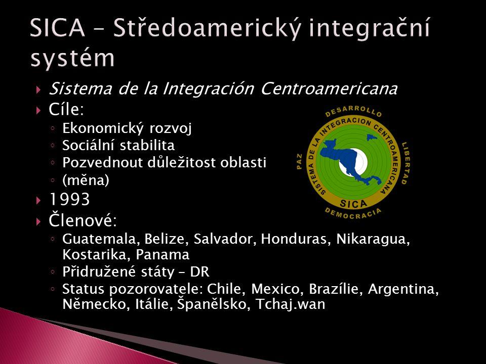  Sistema de la Integración Centroamericana  Cíle: ◦ Ekonomický rozvoj ◦ Sociální stabilita ◦ Pozvednout důležitost oblasti ◦ (měna)  1993  Členové: ◦ Guatemala, Belize, Salvador, Honduras, Nikaragua, Kostarika, Panama ◦ Přidružené státy – DR ◦ Status pozorovatele: Chile, Mexico, Brazílie, Argentina, Německo, Itálie, Španělsko, Tchaj.wan