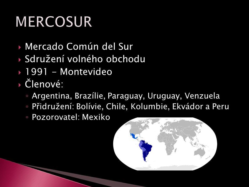  Mercado Común del Sur  Sdružení volného obchodu  1991 - Montevideo  Členové: ◦ Argentina, Brazílie, Paraguay, Uruguay, Venzuela ◦ Přidružení: Bolívie, Chile, Kolumbie, Ekvádor a Peru ◦ Pozorovatel: Mexiko