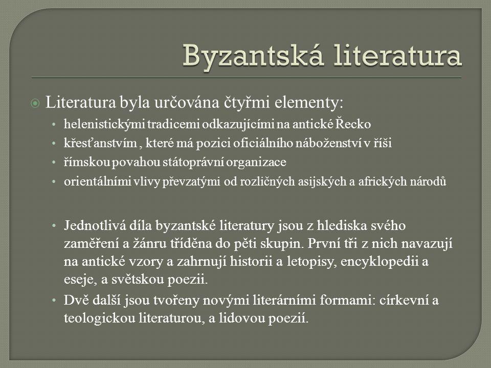  Literatura byla určována čtyřmi elementy: helenistickými tradicemi odkazujícími na antické Řecko křesťanstvím, které má pozici oficiálního náboženství v říši římskou povahou státoprávní organizace orientálními vlivy převzatými od rozličných asijských a afrických národů Jednotlivá díla byzantské literatury jsou z hlediska svého zaměření a žánru tříděna do pěti skupin.