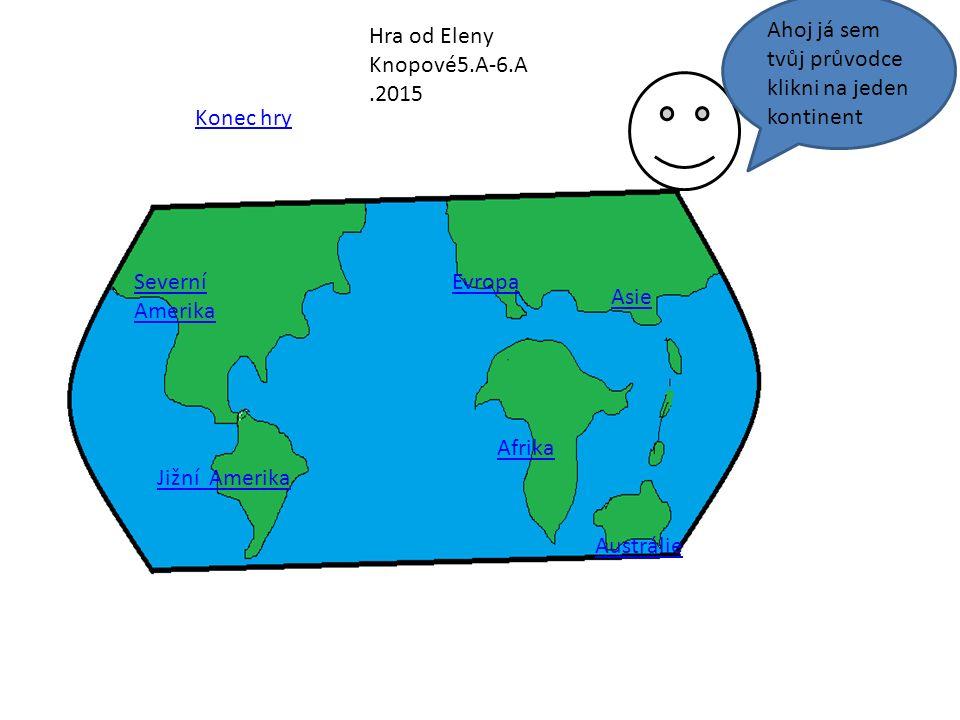 Severní Amerika Jižní Amerika Evropa Asie Afrika Austrálie Konec hry Ahoj já sem tvůj průvodce klikni na jeden kontinent Hra od Eleny Knopové5.A-6.A.2