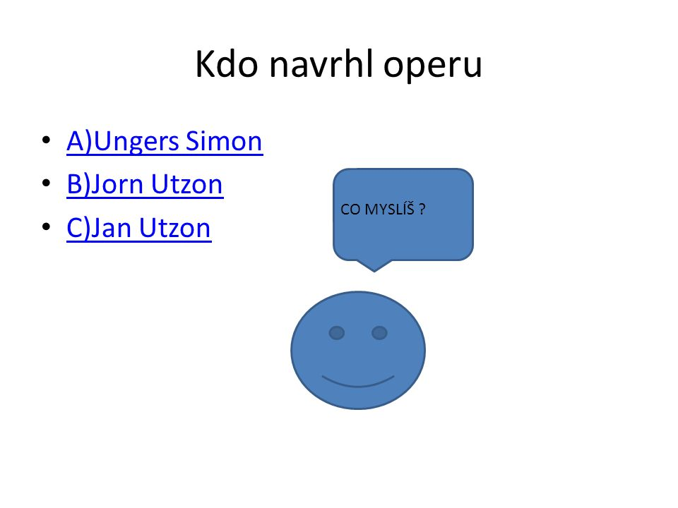 Kdo navrhl operu A)Ungers Simon B)Jorn Utzon C)Jan Utzon CO MYSLÍŠ