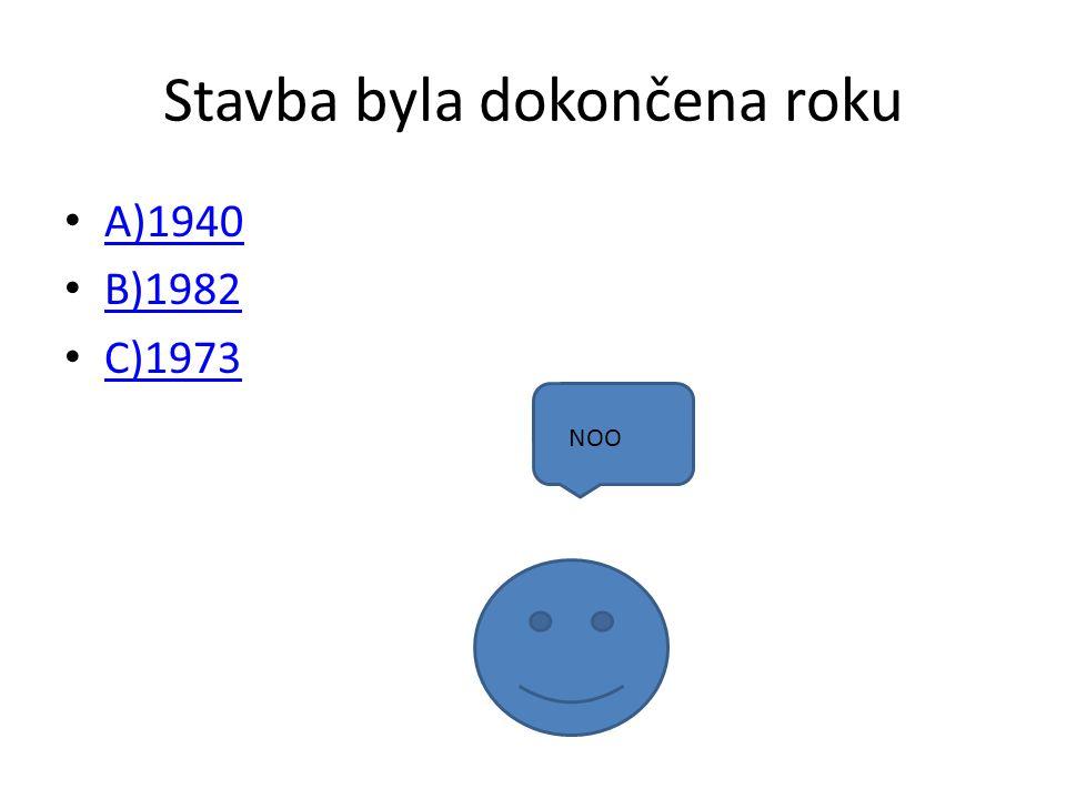 Stavba byla dokončena roku A)1940 B)1982 C)1973 NOO