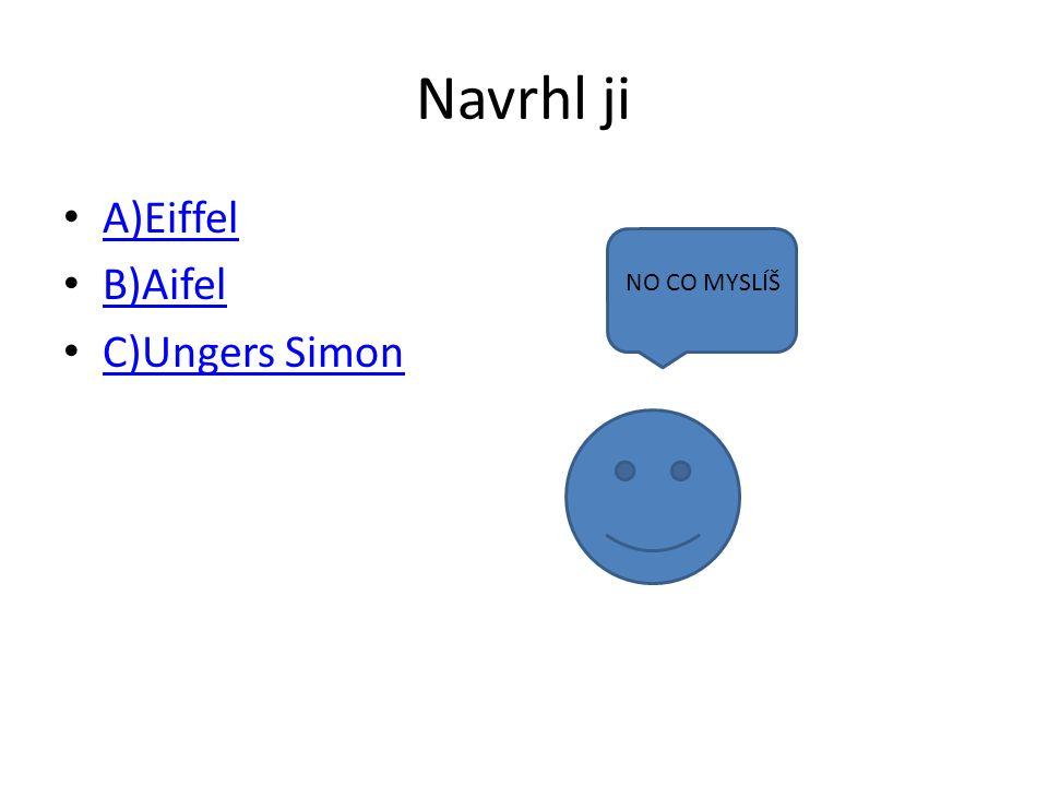 Navrhl ji A)Eiffel B)Aifel C)Ungers Simon NO CO MYSLÍŠ