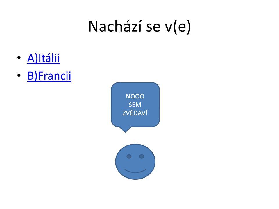 Nachází se v(e) A)Itálii B)Francii NOOO SEM ZVĚDAVÍ