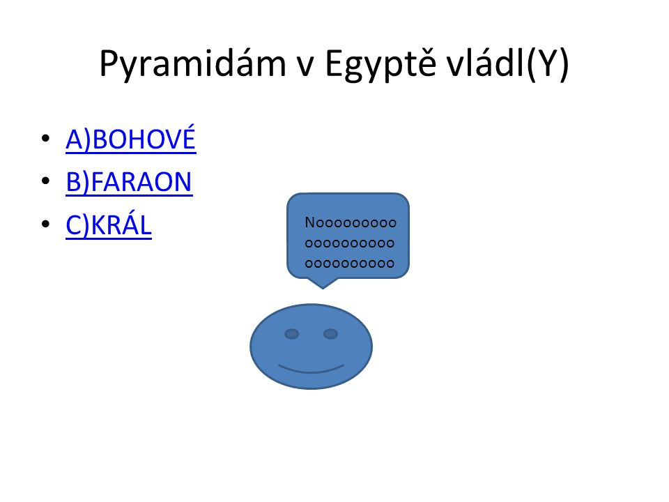 Pyramidám v Egyptě vládl(Y) A)BOHOVÉ B)FARAON C)KRÁL Nooooooooo oooooooooo oooooooooo