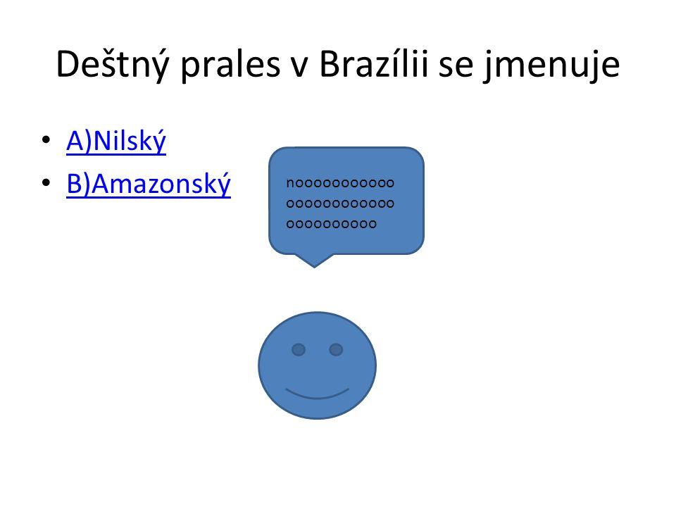 Deštný prales v Brazílii se jmenuje A)Nilský B)Amazonský nooooooooooo oooooooooooo oooooooooo