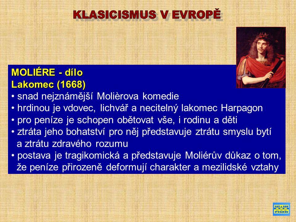 MOLIÉRE - dílo Lakomec (1668) snad nejznámější Molièrova komedie hrdinou je vdovec, lichvář a necitelný lakomec Harpagon pro peníze je schopen obětovat vše, i rodinu a děti ztráta jeho bohatství pro něj představuje ztrátu smyslu bytí a ztrátu zdravého rozumu postava je tragikomická a představuje Moliérův důkaz o tom, že peníze přirozeně deformují charakter a mezilidské vztahy