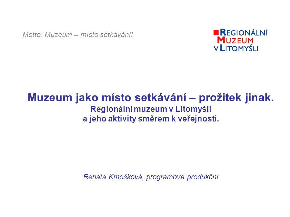 Muzeum jako místo setkávání – prožitek jinak. Regionální muzeum v Litomyšli a jeho aktivity směrem k veřejnosti. Renata Kmošková, programová produkční