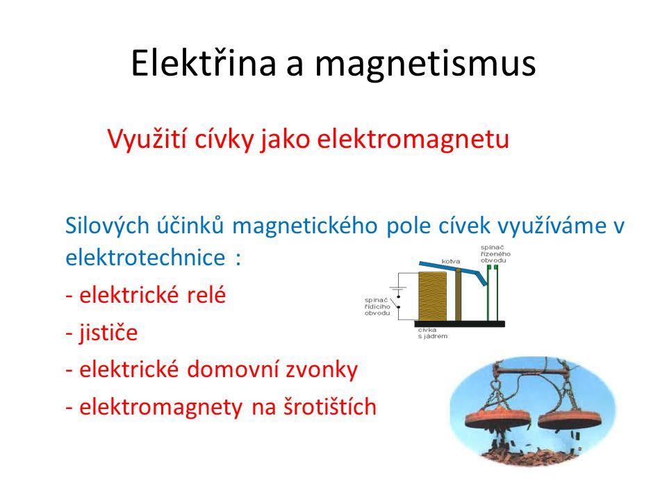 Elektřina a magnetismus Využití cívky jako elektromagnetu Silových účinků magnetického pole cívek využíváme v elektrotechnice : - elektrické relé - jističe - elektrické domovní zvonky - elektromagnety na šrotištích