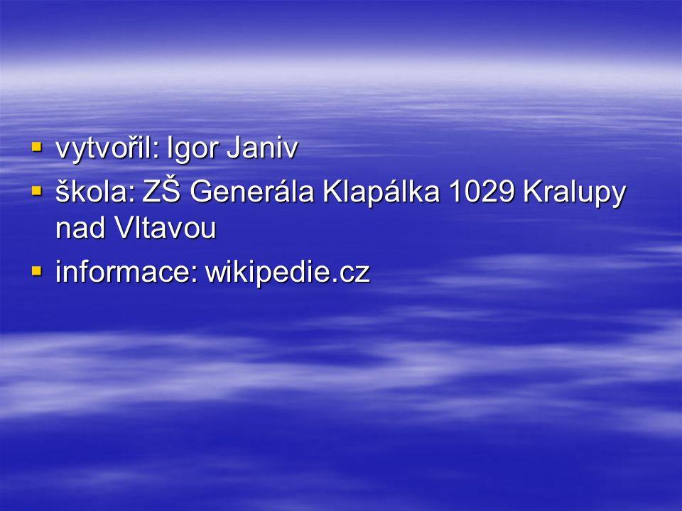  vytvořil: Igor Janiv  škola: ZŠ Generála Klapálka 1029 Kralupy nad Vltavou  informace: wikipedie.cz