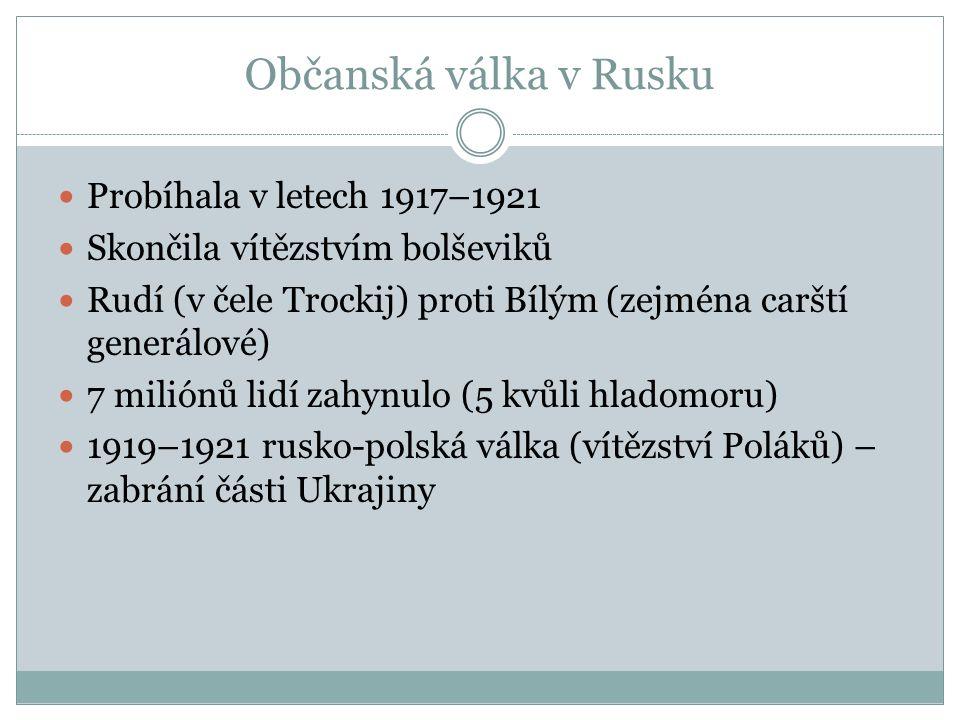 Občanská válka v Rusku Probíhala v letech 1917–1921 Skončila vítězstvím bolševiků Rudí (v čele Trockij) proti Bílým (zejména carští generálové) 7 miliónů lidí zahynulo (5 kvůli hladomoru) 1919–1921 rusko-polská válka (vítězství Poláků) – zabrání části Ukrajiny