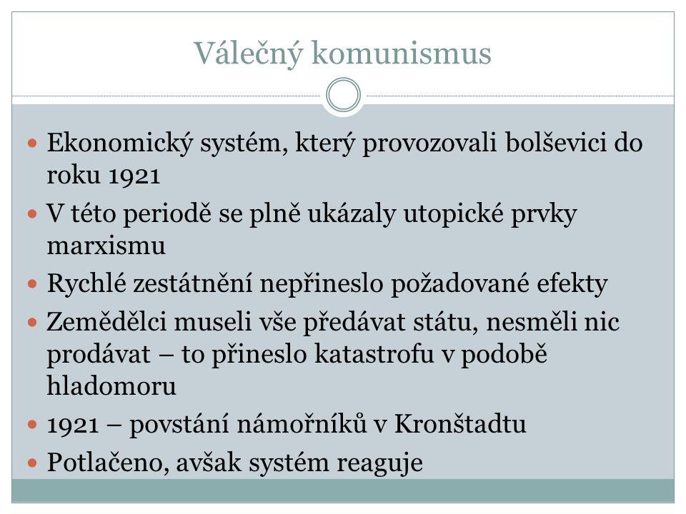 Válečný komunismus Ekonomický systém, který provozovali bolševici do roku 1921 V této periodě se plně ukázaly utopické prvky marxismu Rychlé zestátnění nepřineslo požadované efekty Zemědělci museli vše předávat státu, nesměli nic prodávat – to přineslo katastrofu v podobě hladomoru 1921 – povstání námořníků v Kronštadtu Potlačeno, avšak systém reaguje