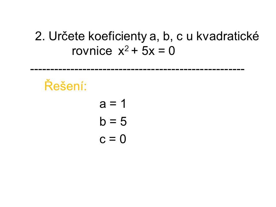 2. Určete koeficienty a, b, c u kvadratické rovnice x 2 + 5x = 0 ----------------------------------------------------- Řešení: a = 1 b = 5 c = 0