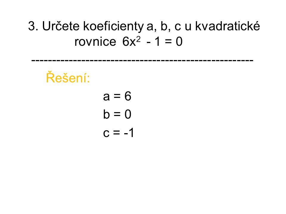 3. Určete koeficienty a, b, c u kvadratické rovnice 6x 2 - 1 = 0 ----------------------------------------------------- Řešení: a = 6 b = 0 c = -1