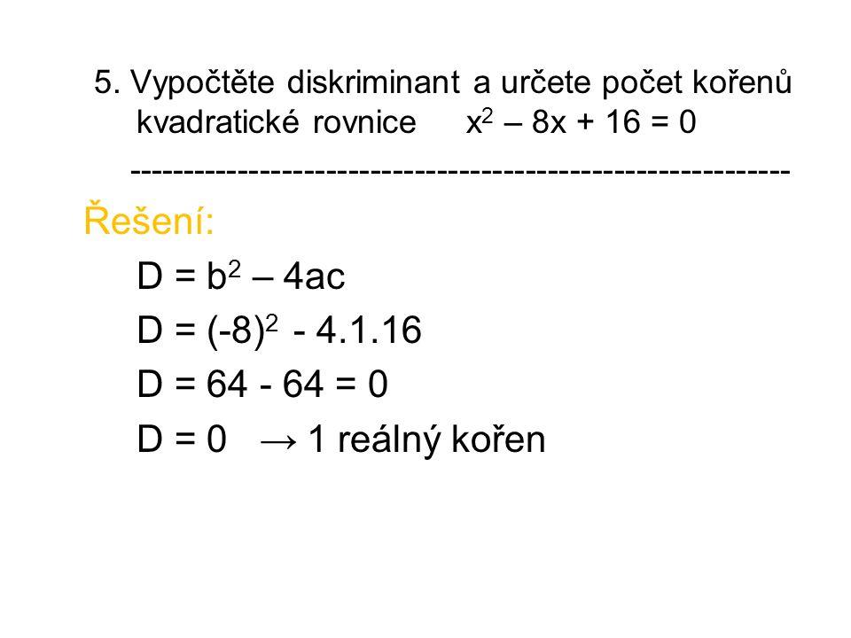 5. Vypočtěte diskriminant a určete počet kořenů kvadratické rovnice x 2 – 8x + 16 = 0 ------------------------------------------------------------ Řeš