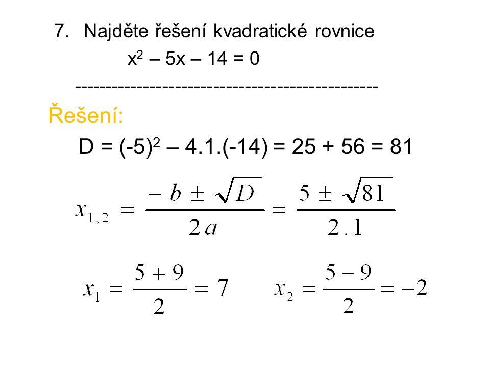 7. Najděte řešení kvadratické rovnice x 2 – 5x – 14 = 0 ------------------------------------------------ Řešení: D = (-5) 2 – 4.1.(-14) = 25 + 56 = 81