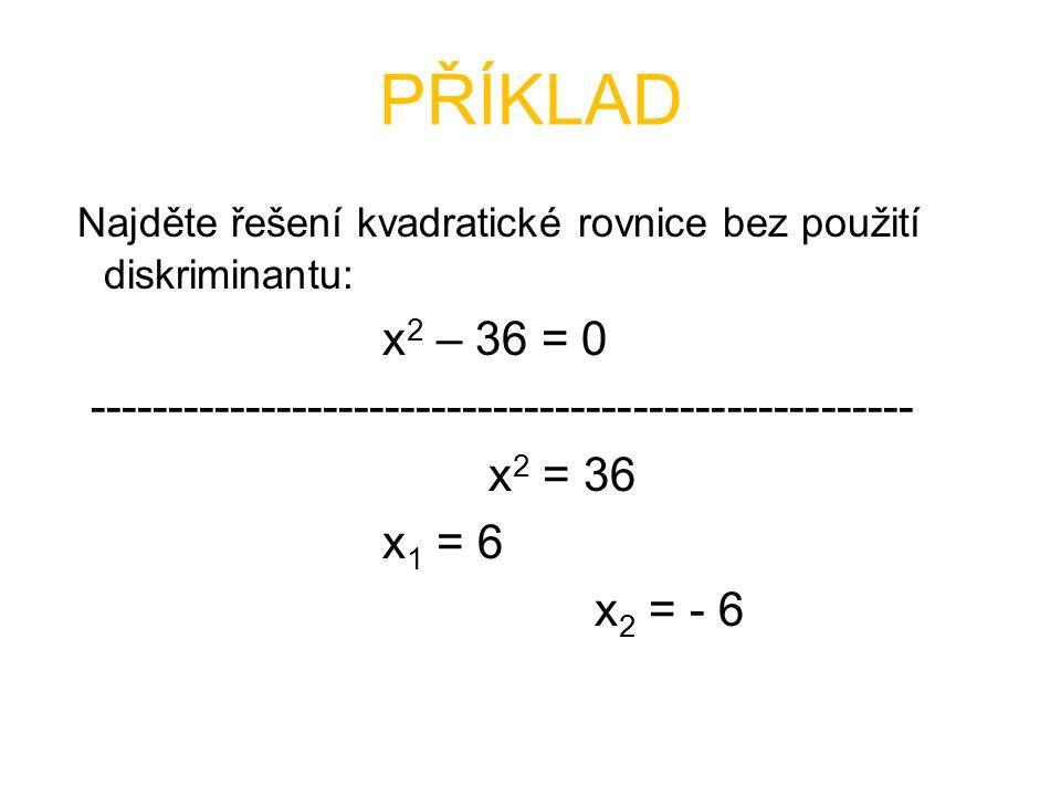 PŘÍKLAD Najděte řešení kvadratické rovnice bez použití diskriminantu: x 2 – 36 = 0 ----------------------------------------------------- x 2 = 36 x 1 = 6 x 2 = - 6