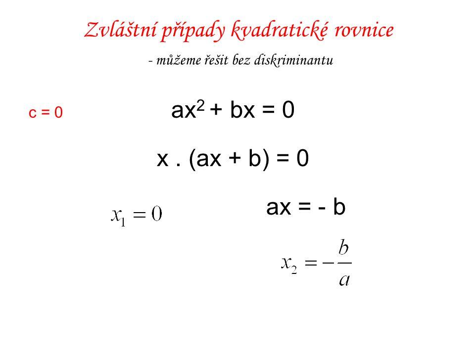 Zvláštní případy kvadratické rovnice - můžeme řešit bez diskriminantu c = 0 ax 2 + bx = 0 x. (ax + b) = 0 ax = - b