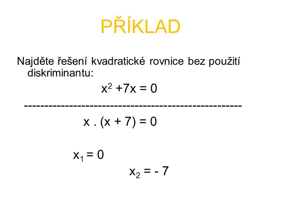Najděte řešení kvadratické rovnice bez použití diskriminantu: x 2 +7x = 0 ----------------------------------------------------- x. (x + 7) = 0 x 1 = 0