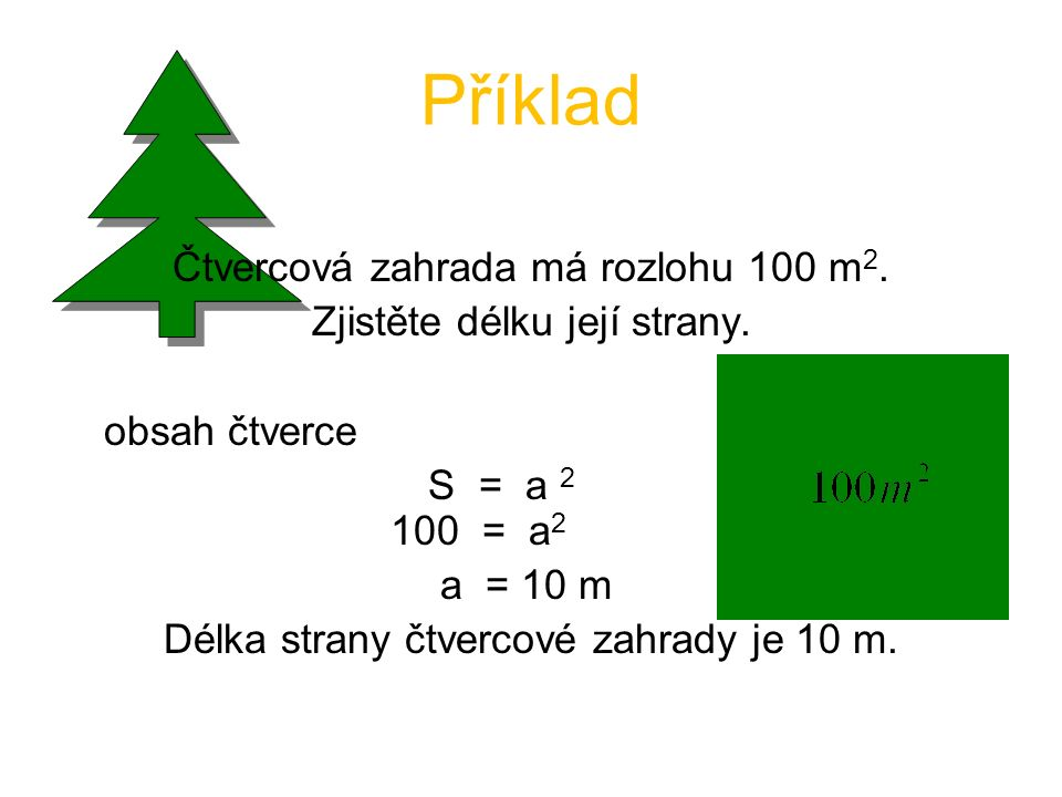 Příklad Čtvercová zahrada má rozlohu 100 m 2. Zjistěte délku její strany. obsah čtverce S = a 2 100 = a 2 a = 10 m Délka strany čtvercové zahrady je 1