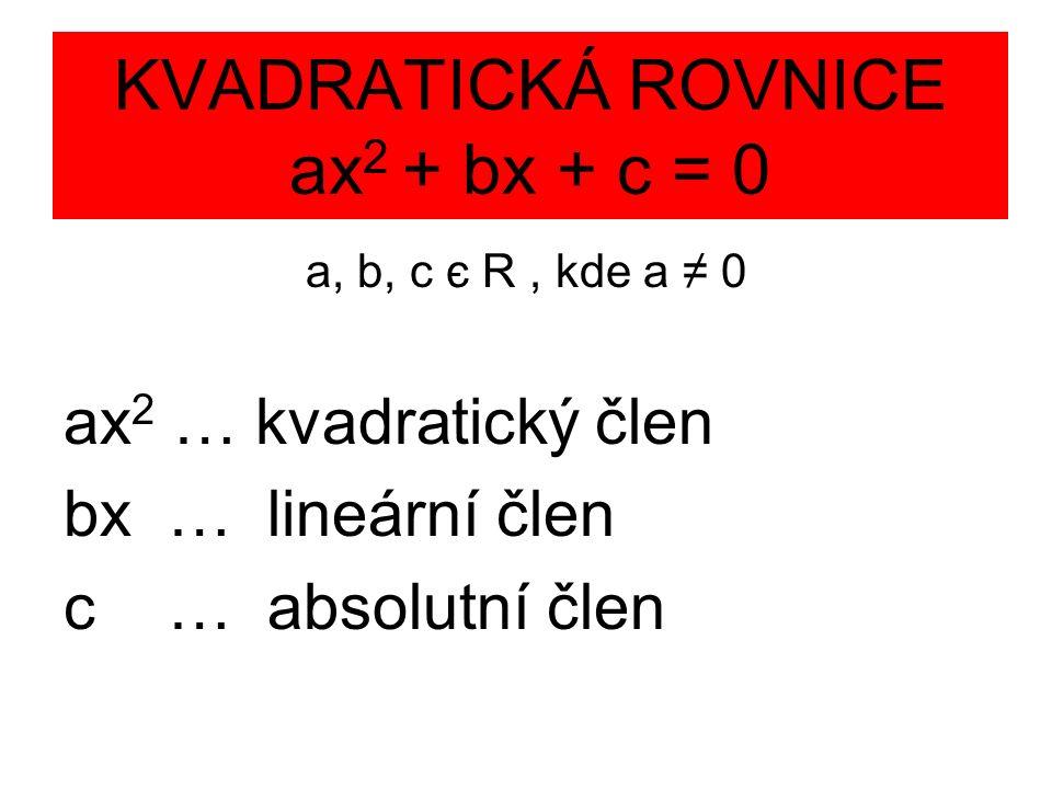 KVADRATICKÁ ROVNICE ax 2 + bx + c = 0 a, b, c є R, kde a ≠ 0 ax 2 … kvadratický člen bx … lineární člen c … absolutní člen