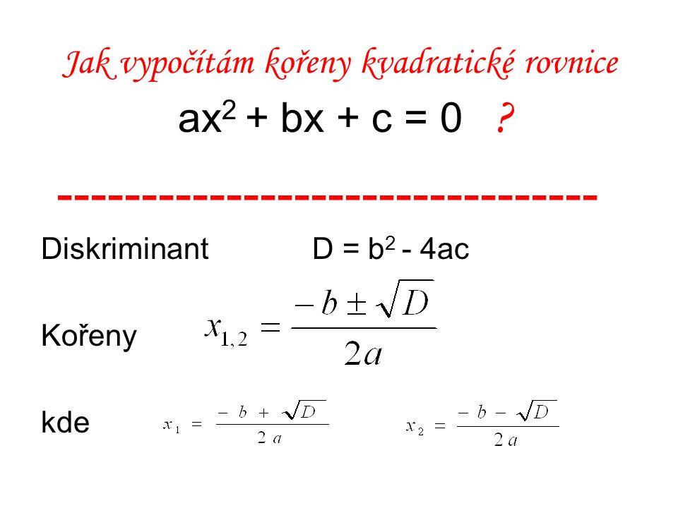 Jak vypočítám kořeny kvadratické rovnice ax 2 + bx + c = 0 ? -------------------------------- Diskriminant D = b 2 - 4ac Kořeny kde