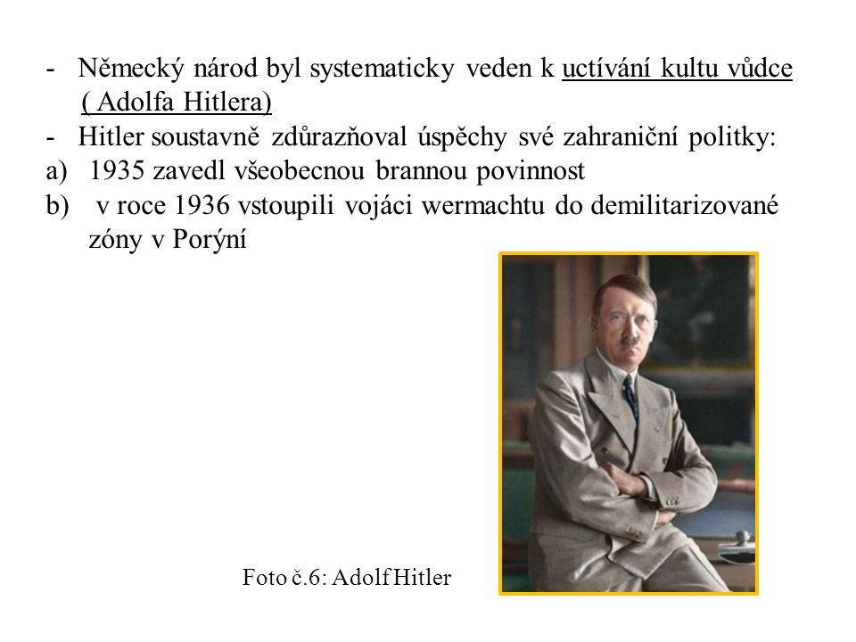 -Německý národ byl systematicky veden k uctívání kultu vůdce ( Adolfa Hitlera) -Hitler soustavně zdůrazňoval úspěchy své zahraniční politky: a)1935 zavedl všeobecnou brannou povinnost b) v roce 1936 vstoupili vojáci wermachtu do demilitarizované zóny v Porýní Foto č.6: Adolf Hitler