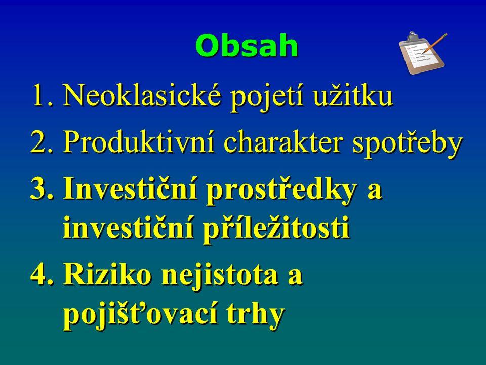 Obsah 1.Neoklasické pojetí užitku 2.Produktivní charakter spotřeby 3.Investiční prostředky a investiční příležitosti 4.Riziko nejistota a pojišťovací trhy 1.Neoklasické pojetí užitku 2.Produktivní charakter spotřeby 3.Investiční prostředky a investiční příležitosti 4.Riziko nejistota a pojišťovací trhy
